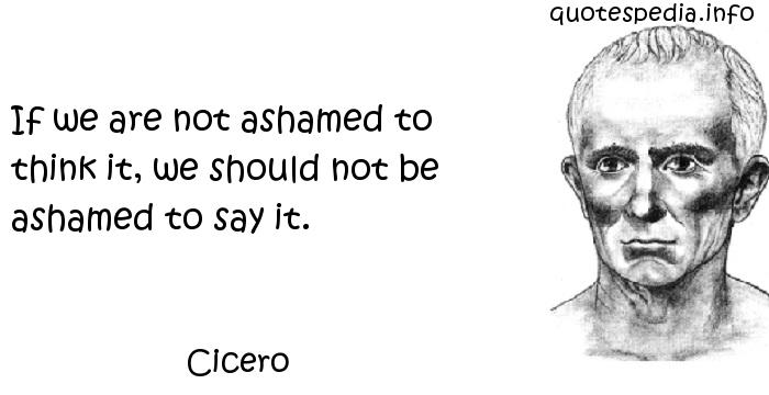 Cicero - If we are not ashamed to think it, we should not be ashamed to say it.