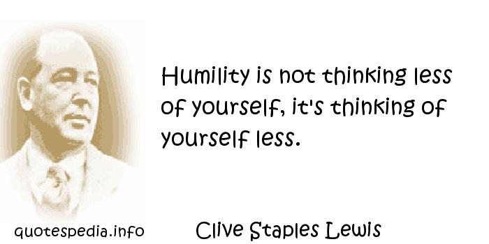Clive Staples Lewis - Humility is not thinking less of yourself, it's thinking of yourself less.