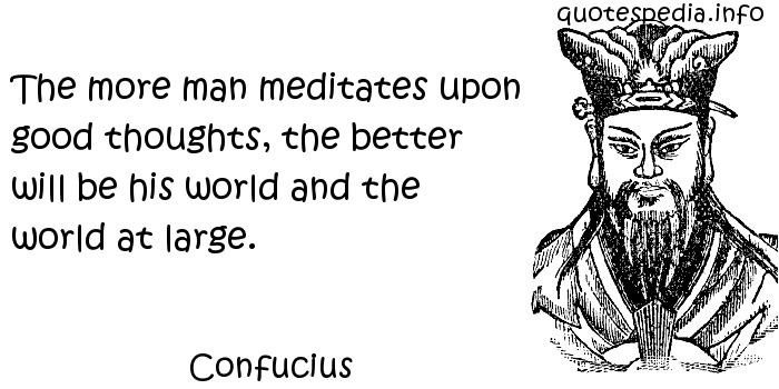 Confucius - The more man meditates upon good thoughts, the better will be his world and the world at large.