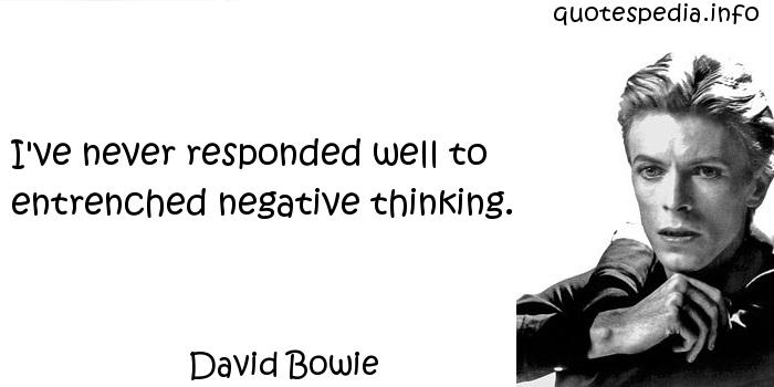 David Bowie - I've never responded well to entrenched negative thinking.