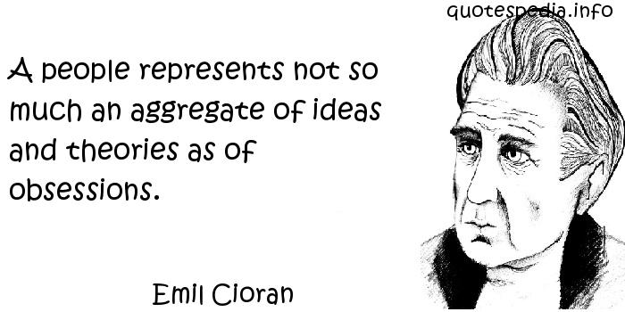 Emil Cioran - A people represents not so much an aggregate of ideas and theories as of obsessions.