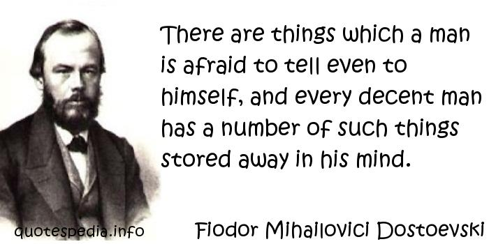Fiodor Mihailovici Dostoevski - There are things which a man is afraid to tell even to himself, and every decent man has a number of such things stored away in his mind.