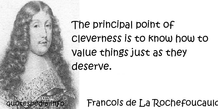 Francois de La Rochefoucauld - The principal point of cleverness is to know how to value things just as they deserve.