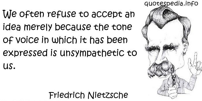 Friedrich Nietzsche - We often refuse to accept an idea merely because the tone of voice in which it has been expressed is unsympathetic to us.