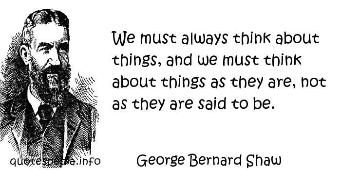 George Bernard Shaw - We must always think about things, and we must think about things as they are, not as they are said to be.
