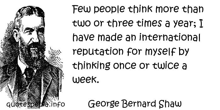 George Bernard Shaw - Few people think more than two or three times a year; I have made an international reputation for myself by thinking once or twice a week.