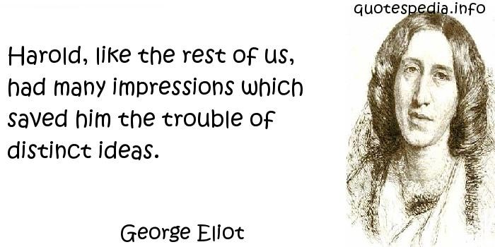 George Eliot - Harold, like the rest of us, had many impressions which saved him the trouble of distinct ideas.