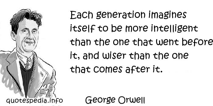 George Orwell - Each generation imagines itself to be more intelligent than the one that went before it, and wiser than the one that comes after it.