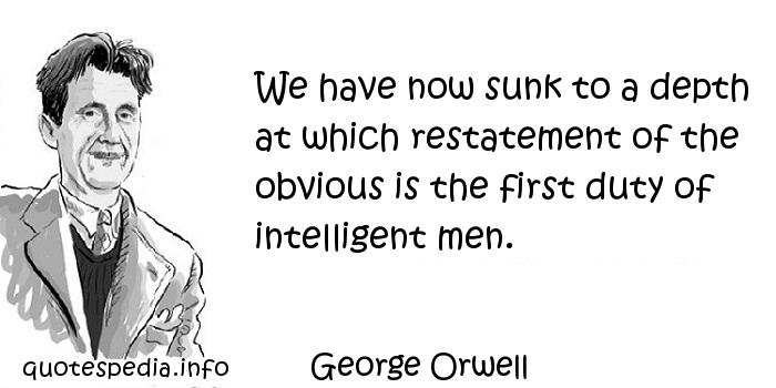 George Orwell - We have now sunk to a depth at which restatement of the obvious is the first duty of intelligent men.