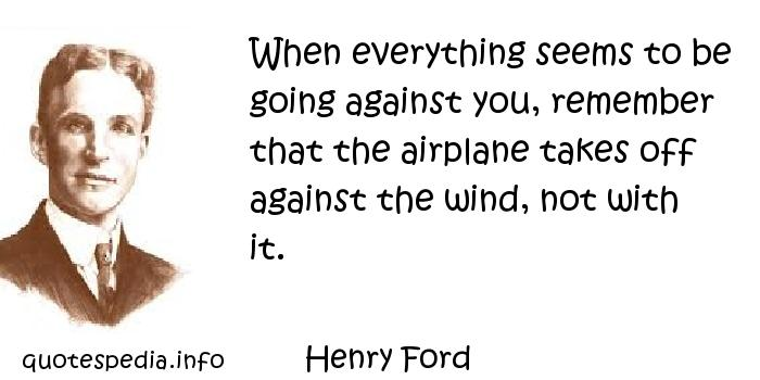 Henry Ford - When everything seems to be going against you, remember that the airplane takes off against the wind, not with it.