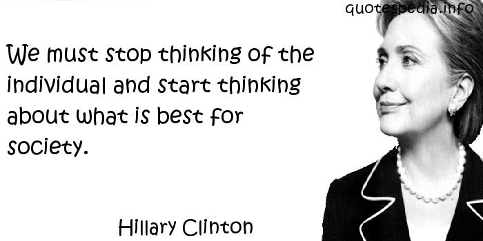 Hillary Clinton - We must stop thinking of the individual and start thinking about what is best for society.