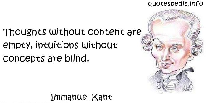 Immanuel Kant - Thoughts without content are empty, intuitions without concepts are blind.