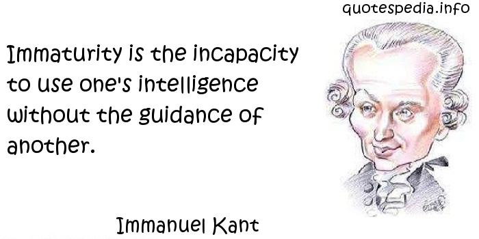 Immanuel Kant - Immaturity is the incapacity to use one's intelligence without the guidance of another.