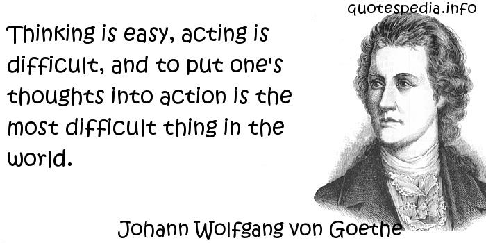 Johann Wolfgang von Goethe - Thinking is easy, acting is difficult, and to put one's thoughts into action is the most difficult thing in the world.