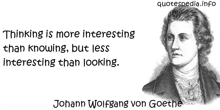 Johann Wolfgang von Goethe - Thinking is more interesting than knowing, but less interesting than looking.