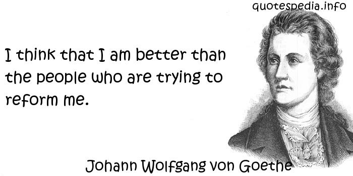 Johann Wolfgang von Goethe - I think that I am better than the people who are trying to reform me.