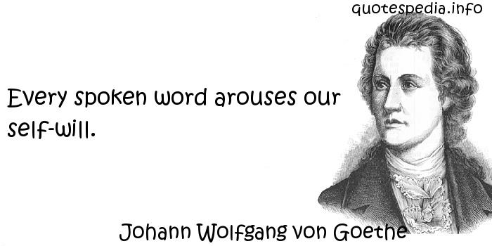 Johann Wolfgang von Goethe - Every spoken word arouses our self-will.