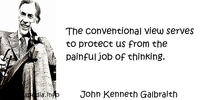 John Kenneth Galbraith - The conventional view serves to protect us from the painful job of thinking.