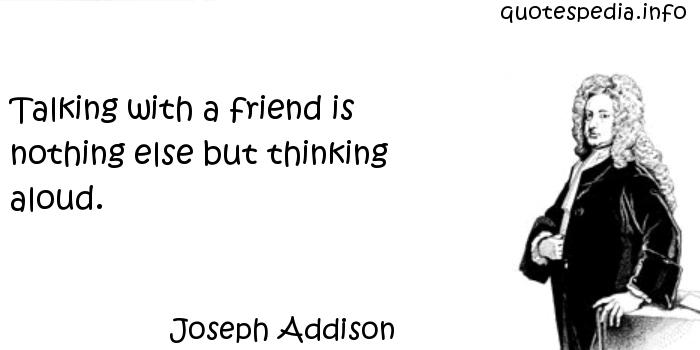 Joseph Addison - Talking with a friend is nothing else but thinking aloud.