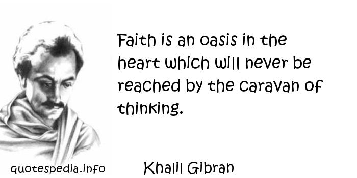Khalil Gibran - Faith is an oasis in the heart which will never be reached by the caravan of thinking.
