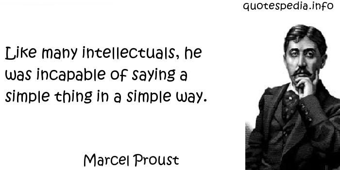 Marcel Proust - Like many intellectuals, he was incapable of saying a simple thing in a simple way.