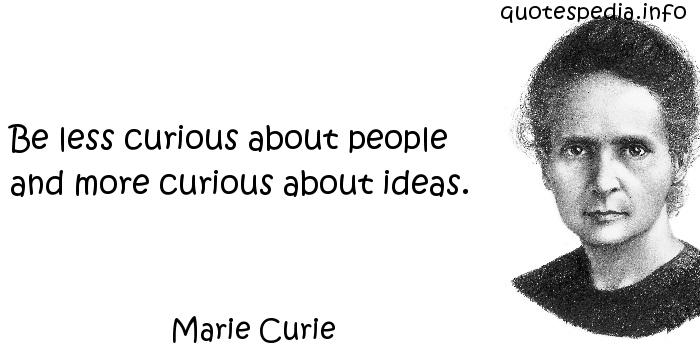 Marie Curie - Be less curious about people and more curious about ideas.