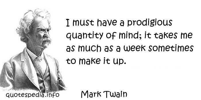 Mark Twain - I must have a prodigious quantity of mind; it takes me as much as a week sometimes to make it up.