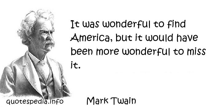 Mark Twain - It was wonderful to find America, but it would have been more wonderful to miss it.