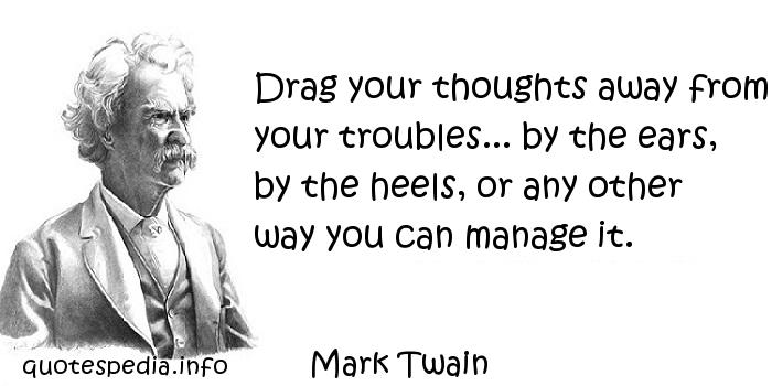 Mark Twain - Drag your thoughts away from your troubles... by the ears, by the heels, or any other way you can manage it.