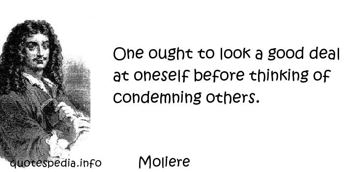 Moliere - One ought to look a good deal at oneself before thinking of condemning others.