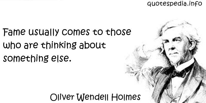 Oliver Wendell Holmes - Fame usually comes to those who are thinking about something else.