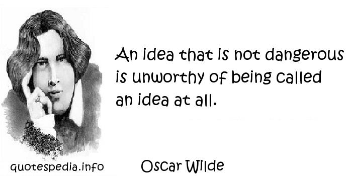 Oscar Wilde - An idea that is not dangerous is unworthy of being called an idea at all.