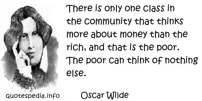 Oscar Wilde - There is only one class in the community that thinks more about money than the rich, and that is the poor. The poor can think of nothing else.