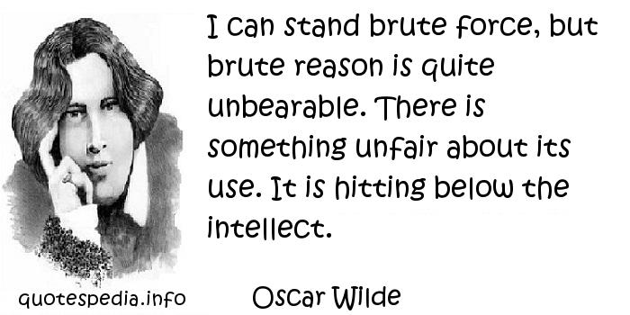 Oscar Wilde - I can stand brute force, but brute reason is quite unbearable. There is something unfair about its use. It is hitting below the intellect.