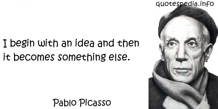 Pablo Picasso - I begin with an idea and then it becomes something else.