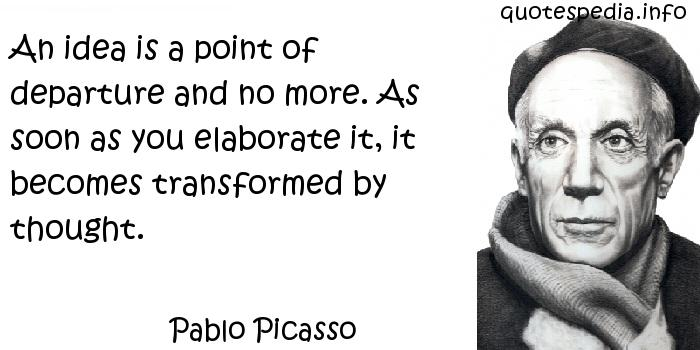 Pablo Picasso - An idea is a point of departure and no more. As soon as you elaborate it, it becomes transformed by thought.