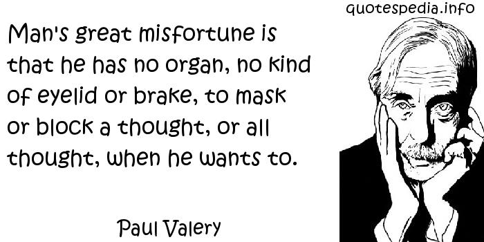 Paul Valery - Man's great misfortune is that he has no organ, no kind of eyelid or brake, to mask or block a thought, or all thought, when he wants to.