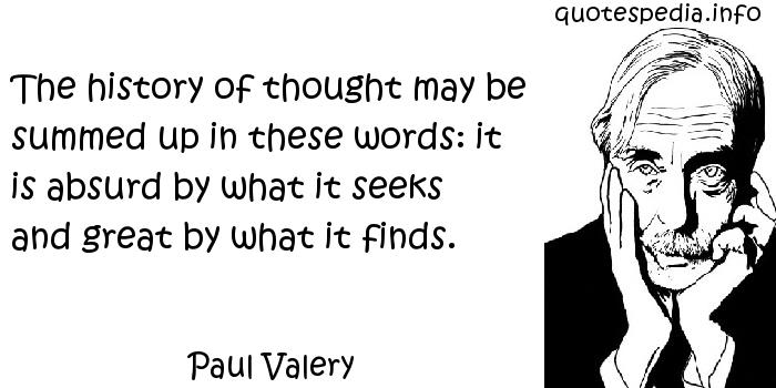 Paul Valery - The history of thought may be summed up in these words: it is absurd by what it seeks and great by what it finds.