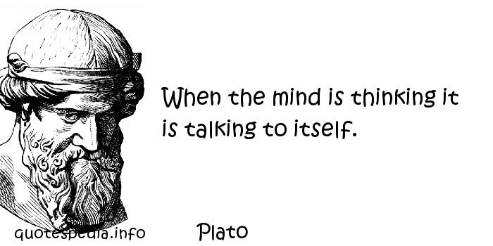 Plato - When the mind is thinking it is talking to itself.