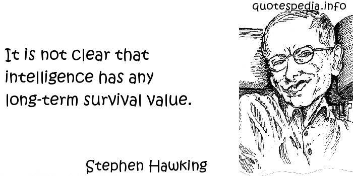Stephen Hawking - It is not clear that intelligence has any long-term survival value.