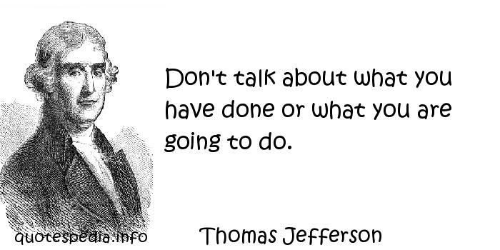 Thomas Jefferson - Don't talk about what you have done or what you are going to do.