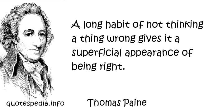Thomas Paine - A long habit of not thinking a thing wrong gives it a superficial appearance of being right.
