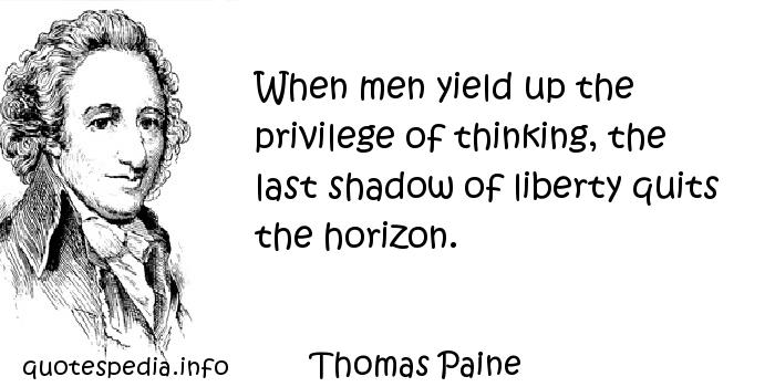 Thomas Paine - When men yield up the privilege of thinking, the last shadow of liberty quits the horizon.