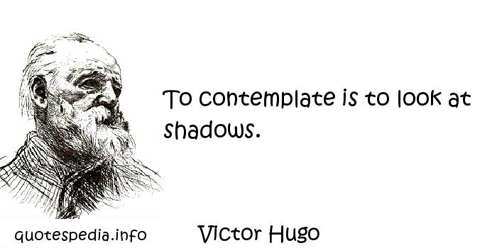 Victor Hugo - To contemplate is to look at shadows.