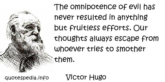 Victor Hugo - The omnipotence of evil has never resulted in anything but fruitless efforts. Our thoughts always escape from whoever tries to smother them.