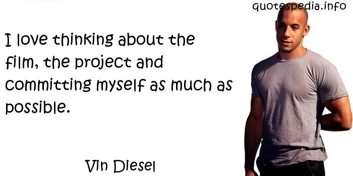 Vin Diesel - I love thinking about the film, the project and committing myself as much as possible.