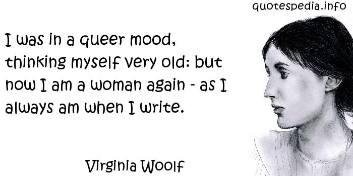 Virginia Woolf - I was in a queer mood, thinking myself very old: but now I am a woman again - as I always am when I write.