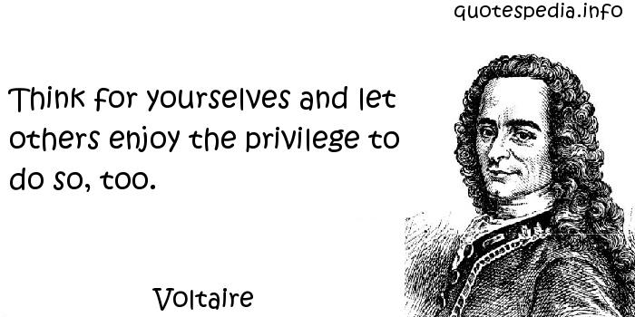 Voltaire - Think for yourselves and let others enjoy the privilege to do so, too.
