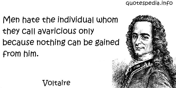 Voltaire - Men hate the individual whom they call avaricious only because nothing can be gained from him.