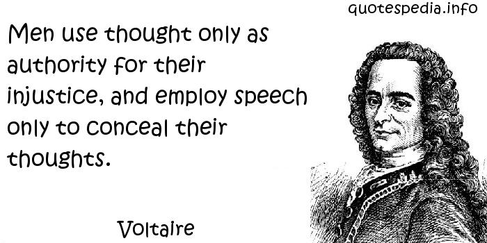 Voltaire - Men use thought only as authority for their injustice, and employ speech only to conceal their thoughts.